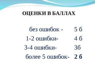 без ошибок - 5 б 1-2 ошибки- 4 б 3-4 ошибки- 3б более 5 ошибок- 2 б ОЦЕНКИ В