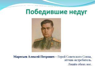 Маресьев Алексей Петрович – Герой Советского Союза, лётчик-истребитель. Лишён