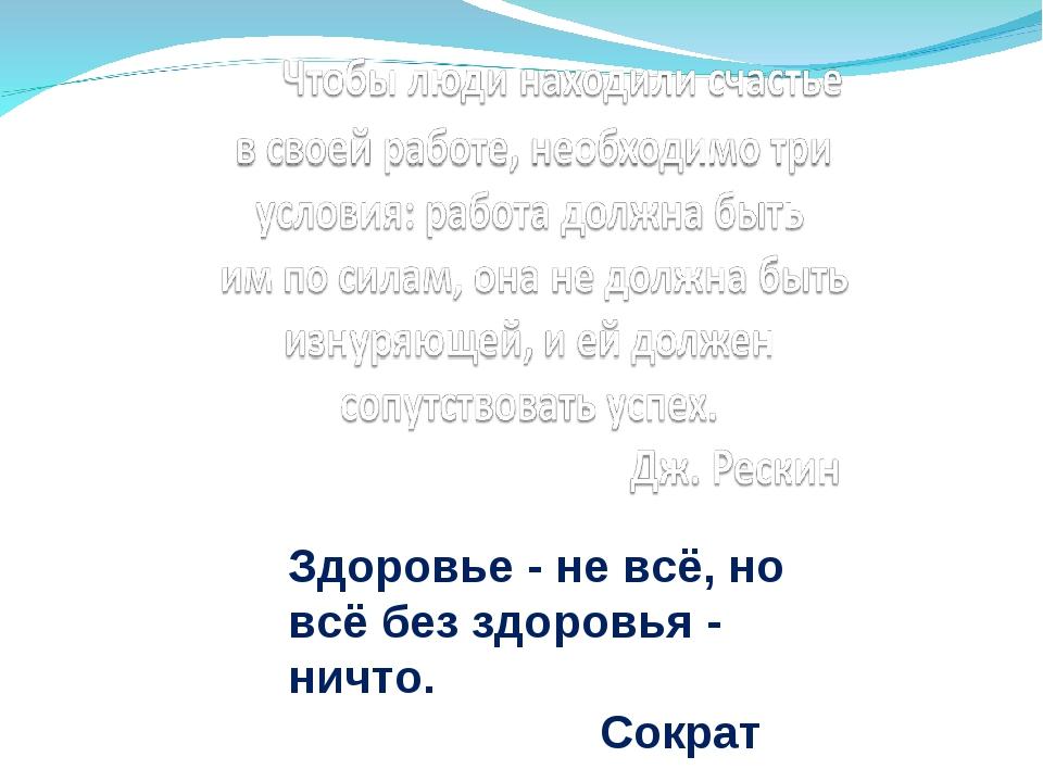 Здоровье - не всё, но всё без здоровья - ничто.  Сократ