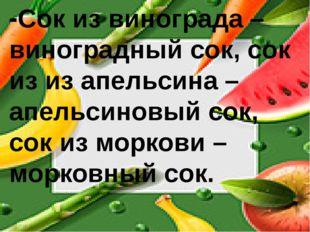 -Сок из винограда – виноградный сок, сок из из апельсина – апельсиновый сок,