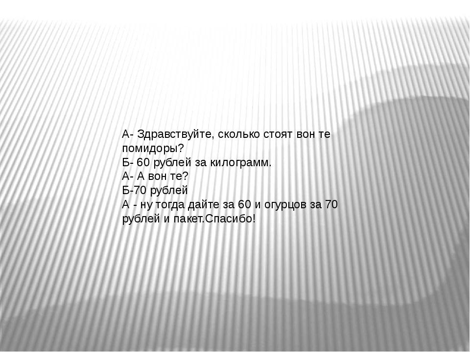 А- Здравствуйте, сколько стоят вон те помидоры? Б- 60 рублей за килограмм. А-...