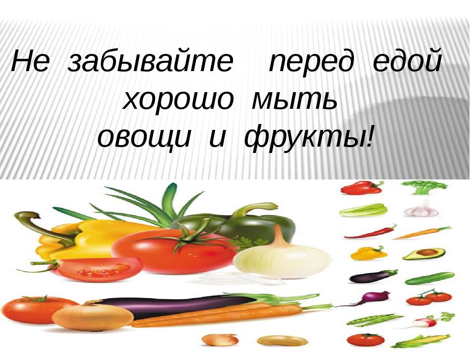 Не забывайте перед едой хорошо мыть овощи и фрукты!