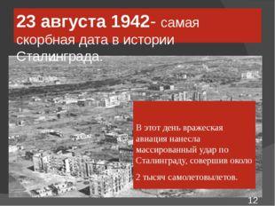 23 августа 1942- самая скорбная дата в истории Сталинграда. В этот день враже