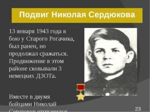 Подвиг Николая Сердюкова 13 января 1943 года в бою у Старого Рогачика, был ра