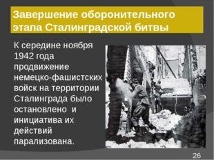 Завершение оборонительного этапа Сталинградской битвы К середине ноября 1942
