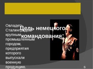 Овладеть Сталинградом- крупным промышленным городом, предприятия которого вы