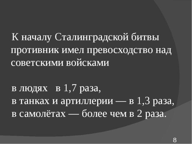К началу Сталинградской битвы противник имел превосходство над советскими вой...
