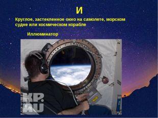 И Круглое, застекленное окно на самолете, морском судне или космическом кораб