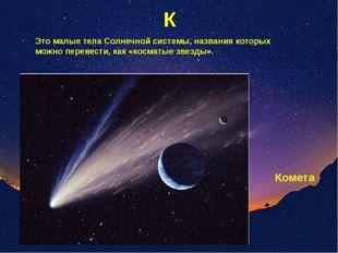 К Это малые тела Солнечной системы, названия которых можно перевести, как «ко