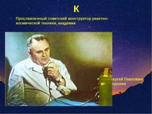 К Прославленный советский конструктор ракетно-космической техники, академик С