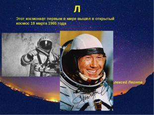 Л Этот космонавт первым в мире вышел в открытый космос 18 марта 1965 года Але