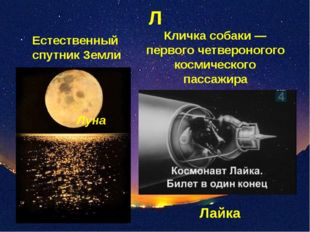 Л Естественный спутник Земли Кличка собаки — первого четвероногого космическо