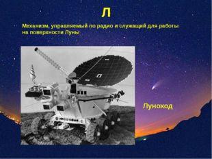 Л Механизм, управляемый по радио и служащий для работы на поверхности Луны Лу