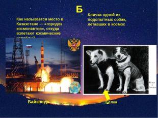 Б Как называется место в Казахстане — «городок космонавтов», откуда взлетают