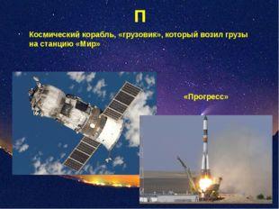 П Космический корабль, «грузовик», который возил грузы на станцию «Мир» «Прог