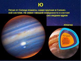 Ю Пятая от Солнца планета, самая крупная в Солнеч- ной системе. Не имеет твер