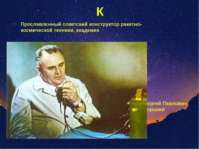 К Прославленный советский конструктор ракетно-космической техники, академик С...