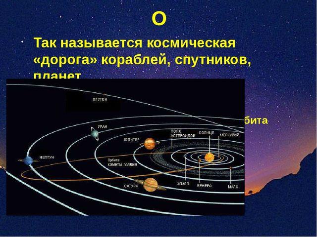 О Так называется космическая «дорога» кораблей, спутников, планет Орбита
