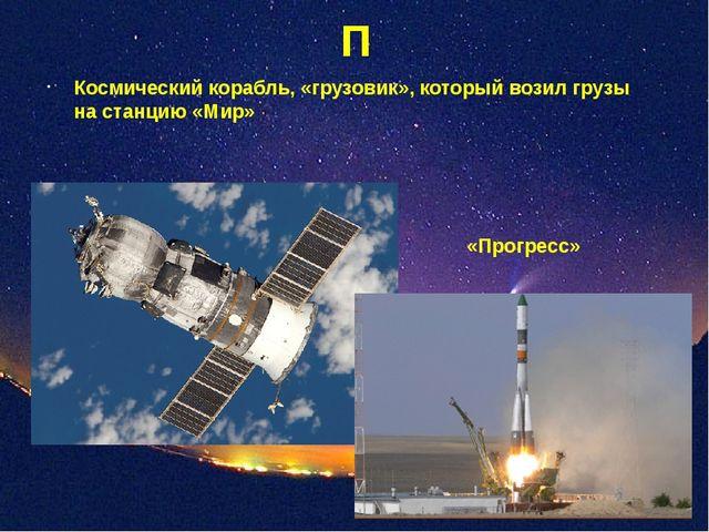 П Космический корабль, «грузовик», который возил грузы на станцию «Мир» «Прог...