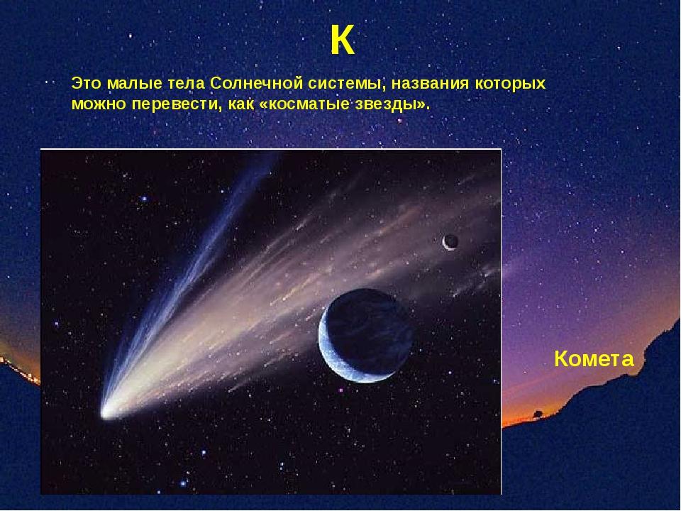 К Это малые тела Солнечной системы, названия которых можно перевести, как «ко...