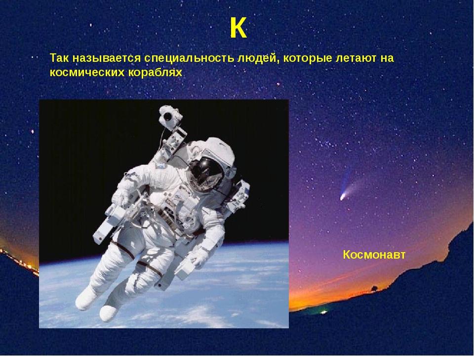 К Так называется специальность людей, которые летают на космических кораблях...
