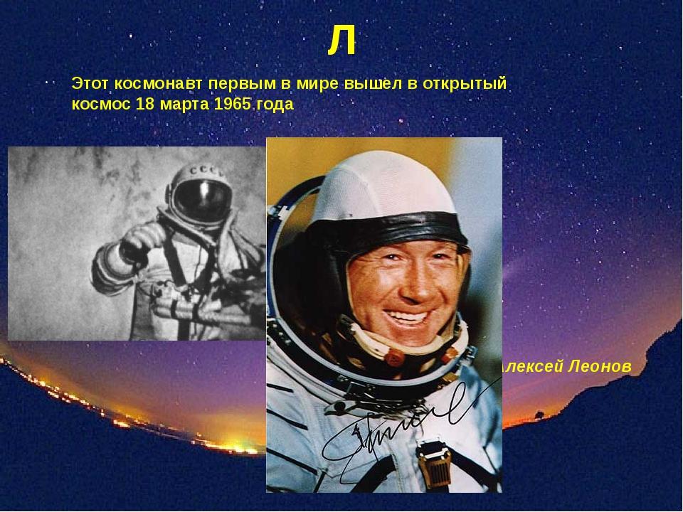 Л Этот космонавт первым в мире вышел в открытый космос 18 марта 1965 года Але...