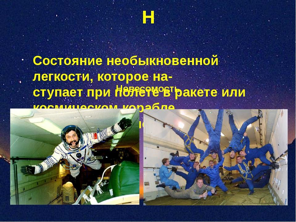Н Состояние необыкновенной легкости, которое на- ступает при полете в ракете...