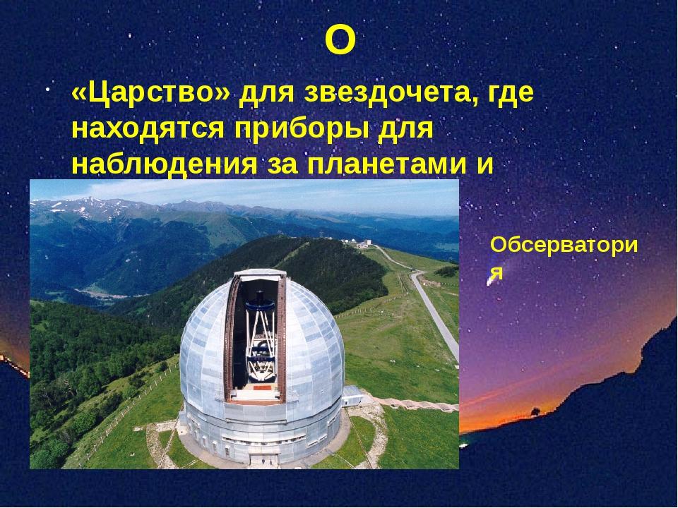 О «Царство» для звездочета, где находятся приборы для наблюдения за планетами...