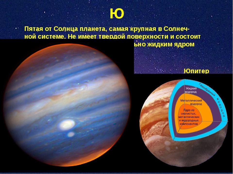 Ю Пятая от Солнца планета, самая крупная в Солнеч- ной системе. Не имеет твер...