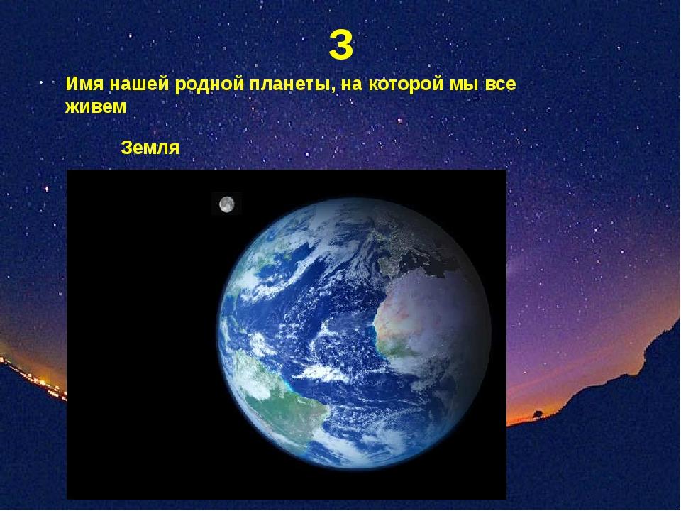 З Имя нашей родной планеты, на которой мы все живем Земля