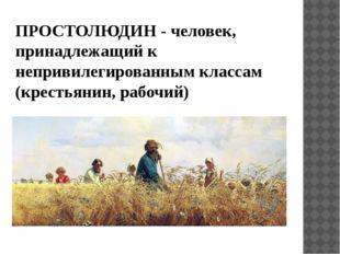 ПРОСТОЛЮДИН - человек, принадлежащий к непривилегированным классам (крестьяни