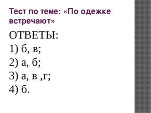 Тест по теме: «По одежке встречают» ОТВЕТЫ: 1) б, в; 2) а, б; 3) а, в ,г; 4) б.