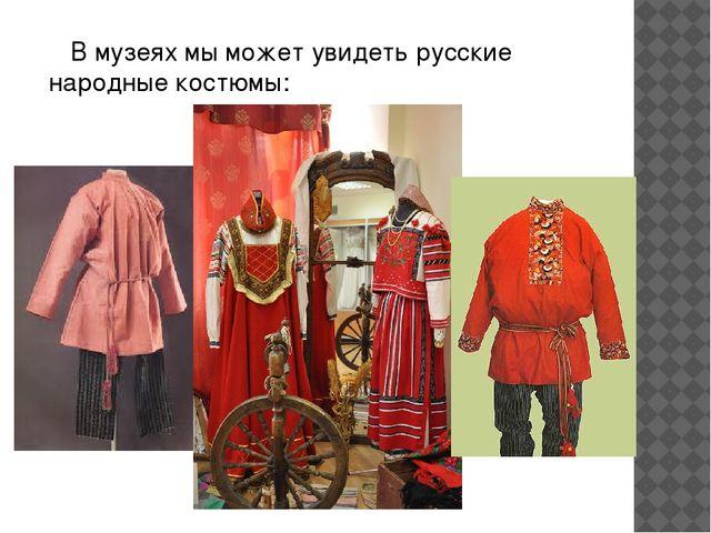 В музеях мы может увидеть русские народные костюмы: