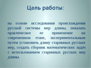 Цель работы: на основе исследования происхождения русской системы мер длины,