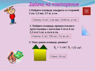 1.Найдите площадь квадрата со стороной 3 см; 1,2 мм; 5\7 м; а см . Ответы: 9
