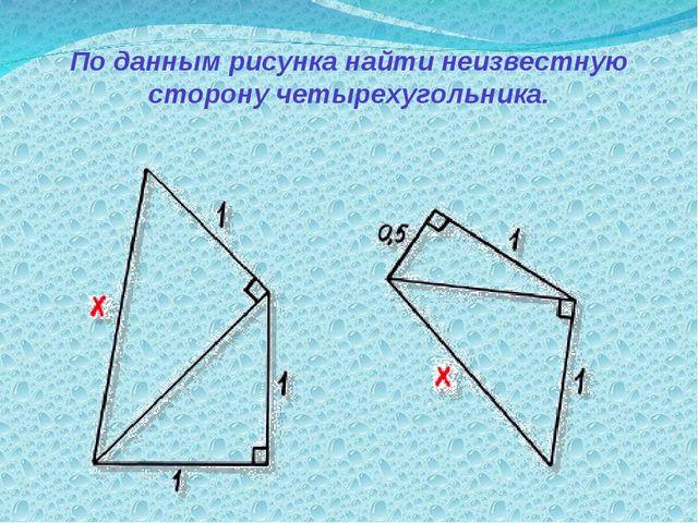 По данным рисунка найти неизвестную сторону четырехугольника.