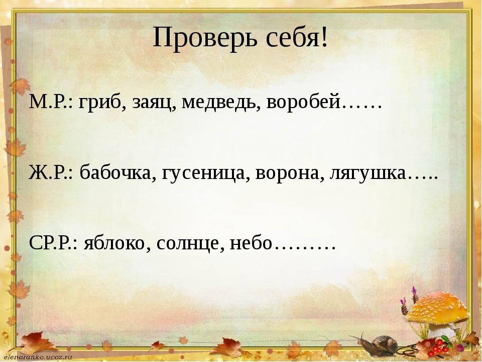Проверь себя! М.Р.: гриб, заяц, медведь, воробей…… Ж.Р.: бабочка, гусеница, в...