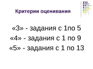 Критерии оценивания «3» - задания с 1по 5 «4» - задания с 1 по 9 «5» - задани
