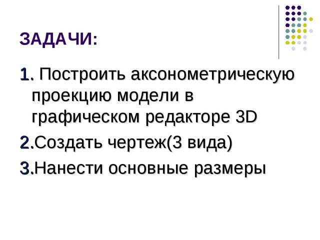 ЗАДАЧИ: 1. Построить аксонометрическую проекцию модели в графическом редактор...