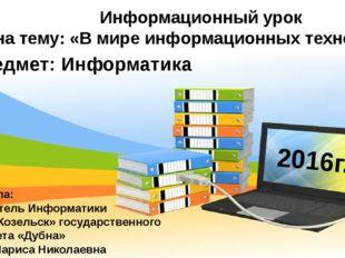 Информационный урок на тему: «В мире информационных технологий» Подготовила: