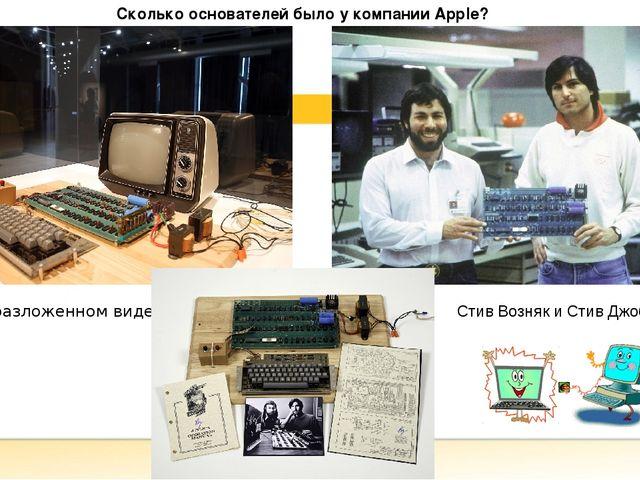 Сколько основателей было у компании Apple? AppleI в разложенном виде Стив Во...