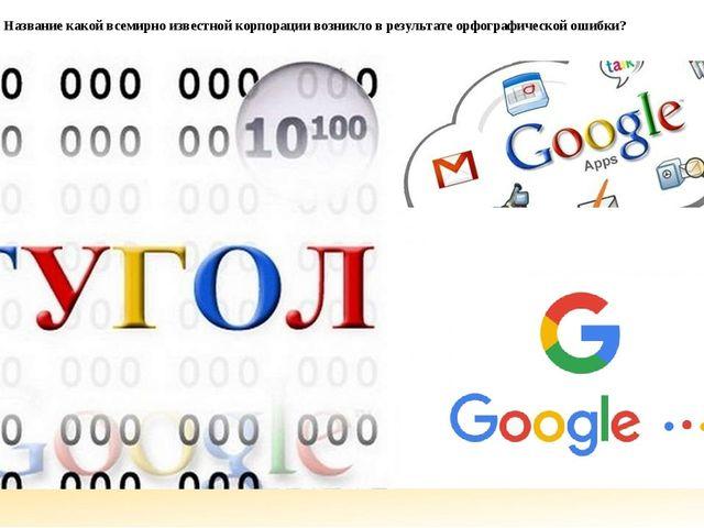 Название какой всемирно известной корпорации возникло в результате орфографич...