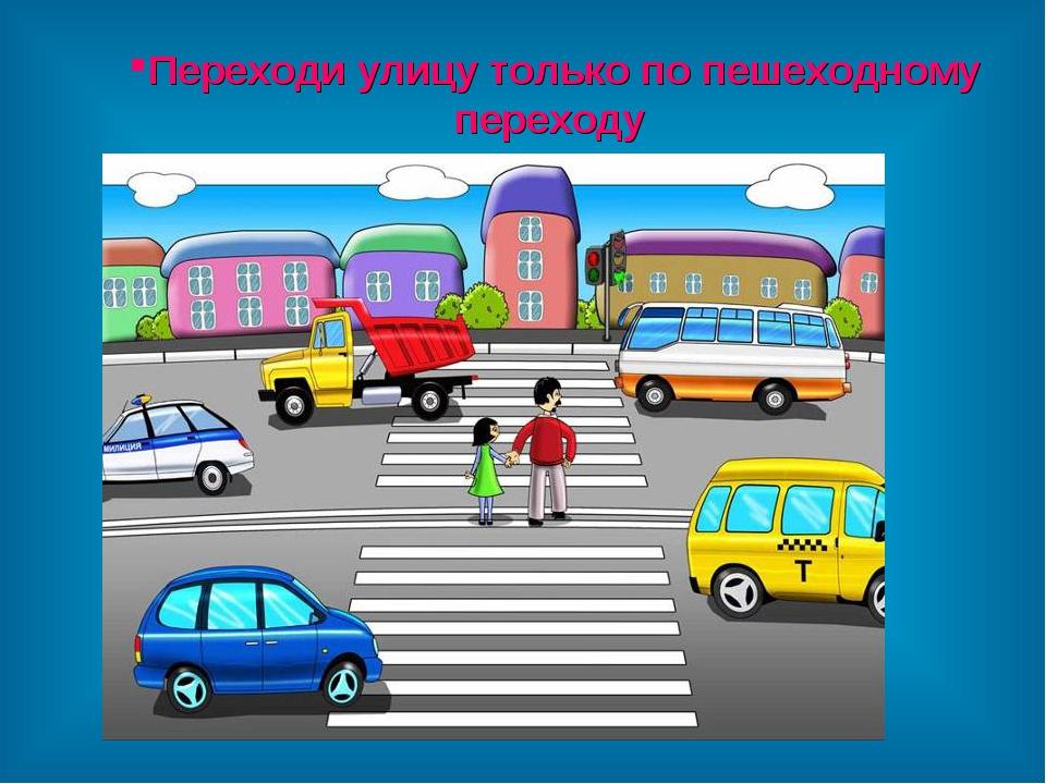 Переходи улицу только по пешеходному переходу