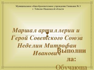 Маршал артиллерии и Герой Советского Союза Неделин Митрофан Иванович Выполнил