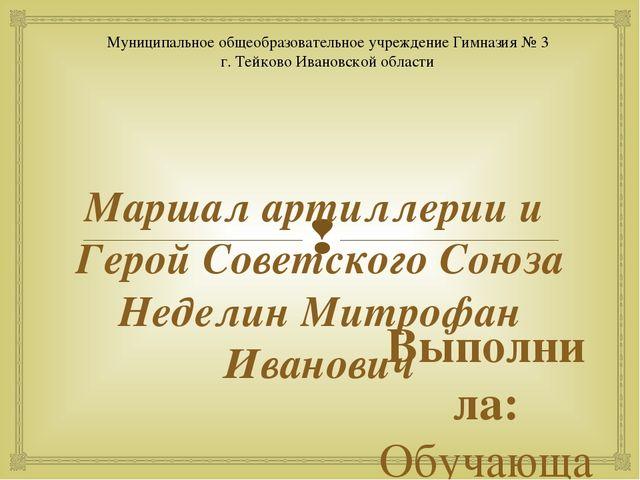 Маршал артиллерии и Герой Советского Союза Неделин Митрофан Иванович Выполнил...