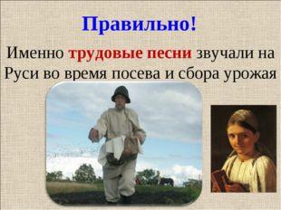 Правильно! Именно трудовые песни звучали на Руси во время посева и сбора урожая
