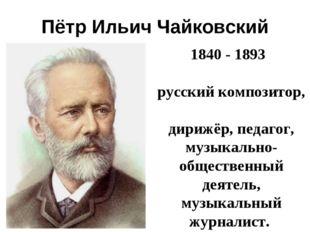 Пётр Ильич Чайковский 1840- 1893 русскийкомпозитор, дирижёр,педагог, м
