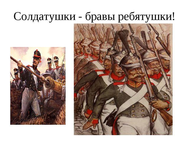 Солдатушки - бравы ребятушки!
