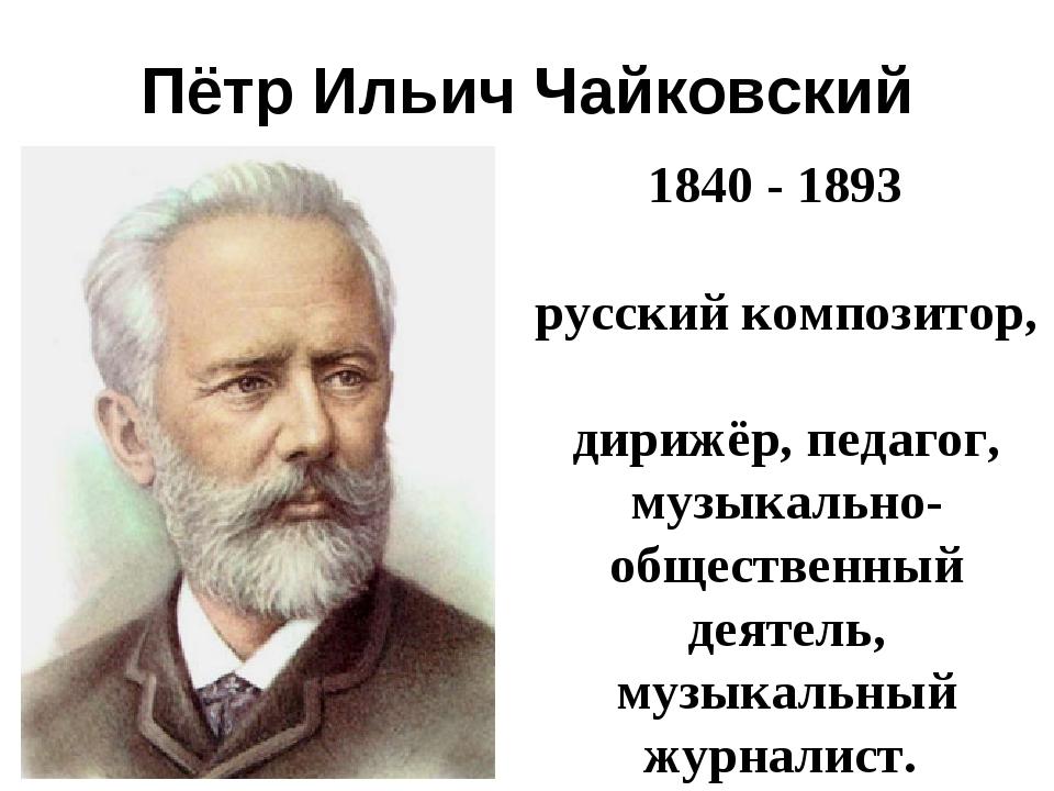 Пётр Ильич Чайковский 1840- 1893 русскийкомпозитор, дирижёр,педагог, м...