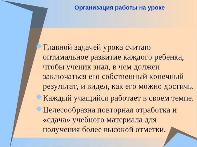 Организация работы на уроке Главной задачей урока считаю оптимальное развитие...